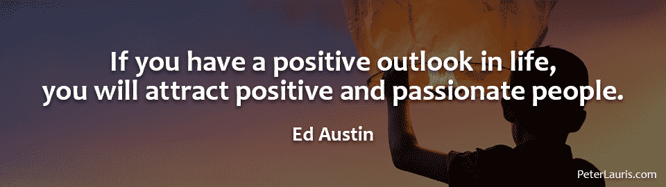 If you have a positive outlook in life, you will attract positive and passionate people.