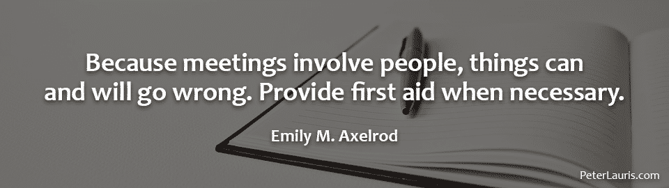 Because meetings involve people, things can and will go wrong. Provide first aid when necessary.