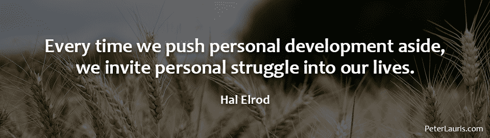 Every time we push personal development aside, we invite personal struggle into our lives.